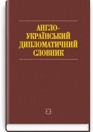 Англо-український дипломатичний словник: понад 26000 слів і словосполучень / за ред. І.С. Бика