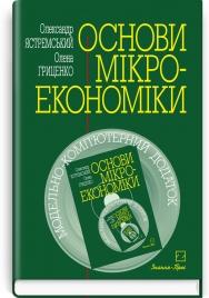 Основи мікроекономіки: підручник з Модельно-комп'ютерним додатком на лазерному диску / О.І. Ястремський, О.Г. Гриценко. — 2-е вид., перероб. і доп.