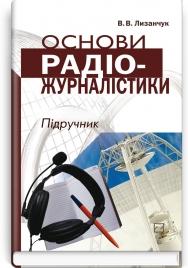 Основи радіожурналістики: підручник + компакт-диск / В.В. Лизанчук