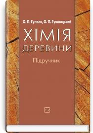Хімія деревини: підручник / О.П. Гупало, О.П. Тушницький. — 2-е вид., випр. і доп.