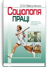 Соціологія праці: навчально-методичний посібник / C.М. Вакуленко
