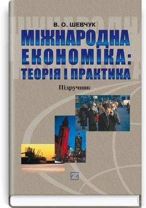Міжнародна економіка: Теорія і практика: підручник / В.О. Шевчук. — 2-е вид., перероб. і доп.
