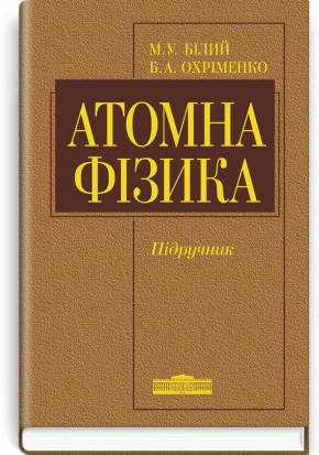 Атомна фізика: підручник / М.У. Білий, Б.А. Охріменко
