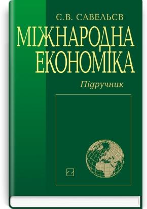 Міжнародна економіка: підручник / Є.В. Савельєв. — 3-є вид., перероб. і доп.
