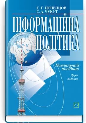 Інформаційна політика: навчальний посібник / Г.Г. Почепцов, С.А. Чукут. — 2-е вид., стер.