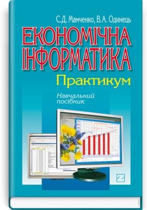 Економічна інформатика: практикум: навчальний посібник / С.Д. Мамченко, В.А. Одинець
