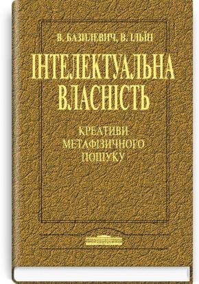 Інтелектуальна власність: Креативи метафізичного пошуку / В.Д. Базилевич, В.В. Ільїн