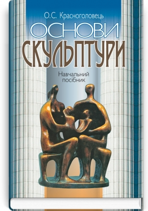 Основи скульптури: навчальний посібник / О.С. Красноголовець