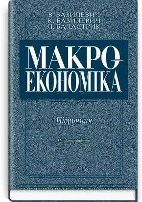 Макроекономіка: підручник / В.Д. Базилевич, К.С. Базилевич. — 4-е вид., перероб. і доп.