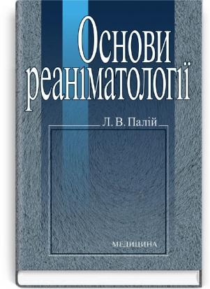 Основи реаніматології: навчальний посібник (ВНЗ І—ІІ р. а.) / Палій Л.В. — 2-ге вид.