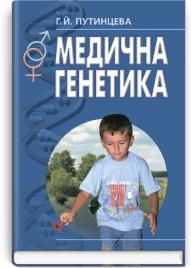 Медична генетика: підручник (ВНЗ І—ІІІ р. а.) / Путинцева Г.Й. — 2-ге вид., переробл. та допов.