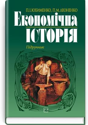 Економічна історія: підручник / П.І. Юхименко, Н.М. Леоненко