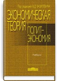 Экономическая теория: Политэкономия: учебник / под ред. В.Д. Базилевича