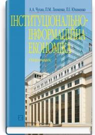 Інституціонально-інформаційна економіка: підручник / А.А. Чухно, П.І. Юхименко