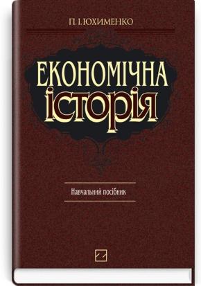 Економічна історія: навчальний посібник / П.І. Юхименко. — 3-тє вид., випр. і доп.