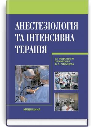 Анестезіологія та інтенсивна терапія: підручник (ВНЗ ІV р. а.) / за ред. Ф.С. Глумчера