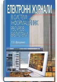 Електронні журнали в системі інформаційних ресурсів бібліотеки: монографія / Т.О. Ярошенко