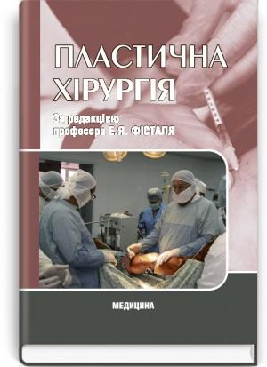 Пластична хірургія: підручник (ВНЗ ІV р. а.) / за ред. Е.Я. Фесталя