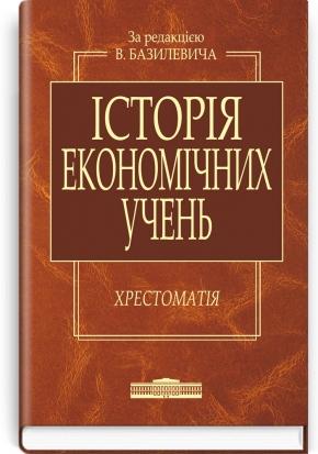 Історія економічних учень: Хрестоматія: навчальний посібник / за ред. В.Д. Базилевича