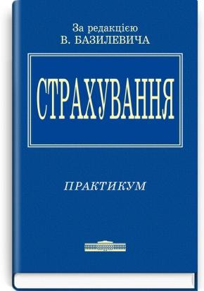 Страхування: Практикум: навчальний посібник / за ред. В.Д. Базилевича. — 2-е вид., перероб. і доп.