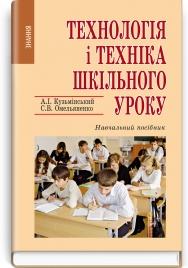 Технологія і техніка шкільного уроку: навчальний посібник / А.І. Кузьмінський, С.В. Омельяненко