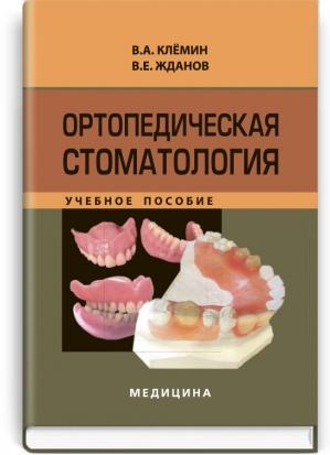 Ортопедическая стоматология: учебное пособие (ВНЗ IV ур. аккр.) / В.А. Клемин, В.Е. Жданов