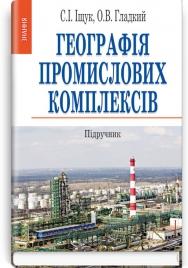 Географія промислових комплексів: підручник / С.І. Іщук, О.В. Гладкий