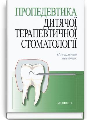 Пропедевтика дитячої терапевтичної стоматології: навчальний посібник (ВНЗ ІV р. а.) / за ред. Р.В. Казакової. — 2-ге вид., випр.