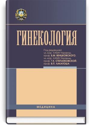 Гинекология: учебник (ВУЗ ІV ур. а.) / под ред. Б.М. Венцковского, Г.К. Степанковской, В.П. Лакатоша