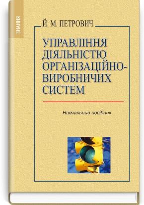 Управління діяльністю організаційно-виробничих систем: навчальний посібник / Й.М. Петрович