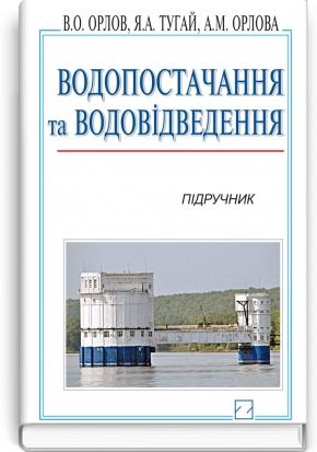 Водопостачання та водовідведення: підручник / В.О. Орлов, Я.А. Тугай, А.М. Орлова