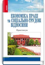 Економіка праці та соціально-трудові відносини: практикум: навчальний посібник / О.А. Грішнова