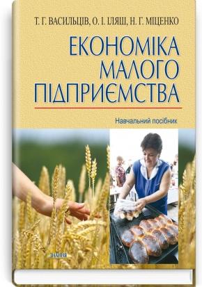 Економіка малого підприємства: навчальний посібник / Т.Г. Васильців