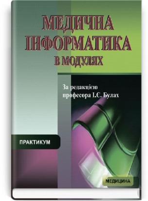 Медична інформатика в модулях: практикум: навчальний посібник (ВНЗ IV р. а.) / за ред. І.Є. Булах.