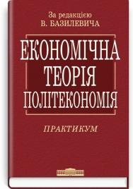 Економічна теорія: Політекономія: практикум: навчальний посібник / за ред. В.Д. Базилевича. — 2-ге вид., стер.