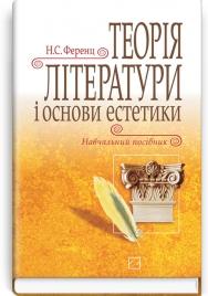 Теорія літератури і основи естетики: навчальний посібник / Н.С. Ференц