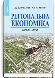 Регіональна економіка: Практикум: навчальний посібник / І.Д. Шеламова, К.І. Антонюк
