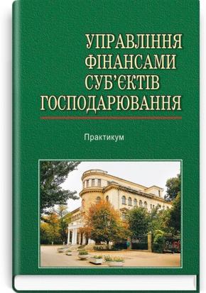 Управління фінансами суб'єктів господарювання: Практикум: навчальний посібник / за ред. А.П. Вожжова