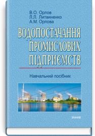 Водопостачання промислових підприємств: навчальний посібник / В.О. Орлов