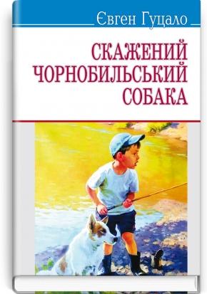 Скажений чорнобильський собака: Вибрані твори. Серія ''Скарби'' / Гуцало Євген